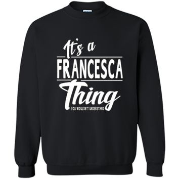 It's A Francesca Thing  Funny Novelty Gifts Name T-shirt Printed Crewneck Pullover Sweatshirt