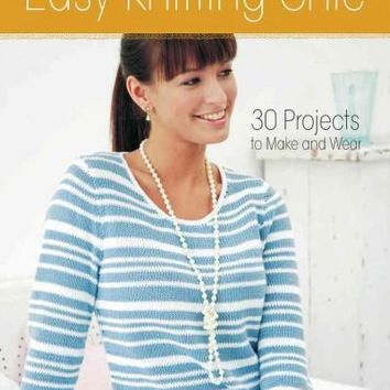 Easy Knitting Chic: 30 Quick Projects to Make and Wear