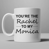Friends TV Show Gifts - You're the Rachel to my Monica Coffee Mug