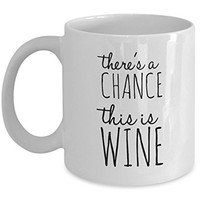Funny Coffee Mug - There's A Chance This is Wine - 11 Oz Ceramic Mug - Unique Gift Items