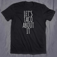 Let's Taco About It Tumblr Clothes Slogan Tee Funny Food Taco Lover Hungry T-shirt