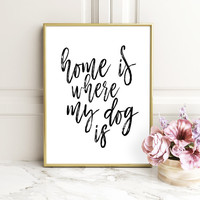 Printable Poster, Home Is Where My Dog Is,Motivational Art, Inspirational Quote, Printable Quote, Home Decor, Typography Wall Art
