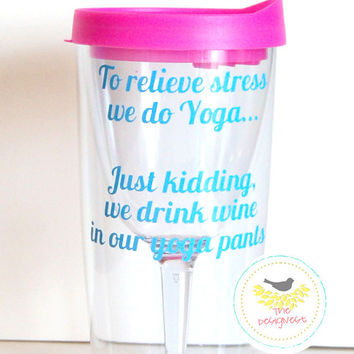 Wine Tumbler| Wine to Go Cups | To relieve stress we do Yoga … Just Kidding, we drink wine in our yoga pants