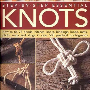 Step-by-Step Essential Knots: How to Tie 75 Bends, Hitches, Knots, Bindings, Loops, Mats, Plaits, Rings and Slings in Over 500 Practical  Photographs
