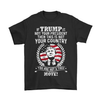 ESBINY If Trump Is Not Your President Then This Is Not Your Country Shirts