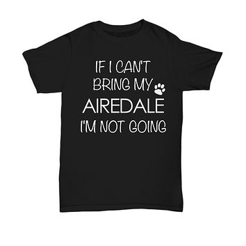 Airedale Shirts - If I Can't Bring My Airedale I'm Not Going Unisex T-Shirt Airedales Gifts