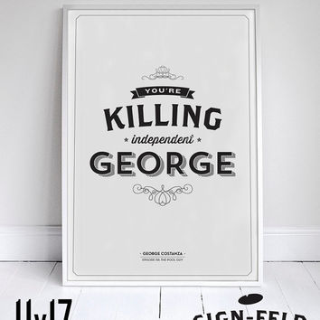 "You're Killing Independent George - Seinfeld Quote - Funny Print - 11x17"" - Home Decor"