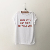 Raise boys and girls the same way t-shirt tee unisex mens womens hipster swag dope tumblr pinterest instagram blogger gifts christmas