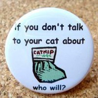 If you don't talk to your cat about catnip, who will by BAYMOONSTUDIO