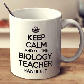 Keep Calm And Let The Biology Teacher Handle It