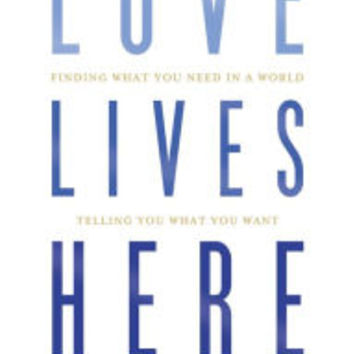 Love Lives Here: Finding What You Need in a World Telling You What You Want