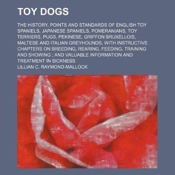 Toy Dogs; The History, Points and Standards of English Toy Spaniels, Japanese Spaniels, Pomeranians, Toy Terriers, Pugs, Pekinese, Griffon Bruxellois,