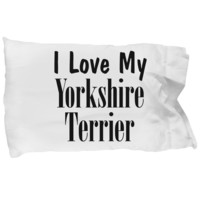 Love My Yorkshire Terrier - Pillow Case