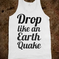 DROP LIKE AN EARTHQUAKE TANK T TSHIRT