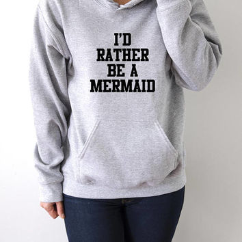 I'd rather be a mermaid  Hoodies with funny quotes sarcastic humor sweatshirt blogs blogger sarcasm popular hoody sweaters fashion cool