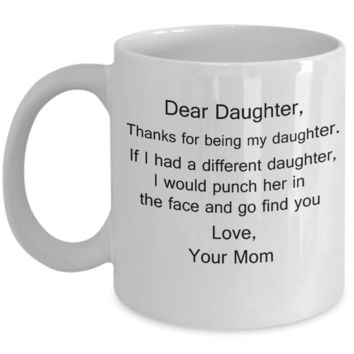 Gift For Daughter, Dear Daughter, Thanks For Being My Daughter, If I Had A Different I Would Punch Her And Find You Gifts from Mom 11 Ounces Funny White Coffee Mug