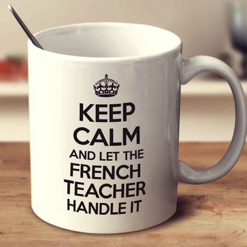 Keep Calm And Let The French Teacher Handle It