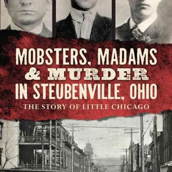 Mobsters, Madams & Murder in Steubenville, Ohio: The Story of Little Chicago (True Crime)