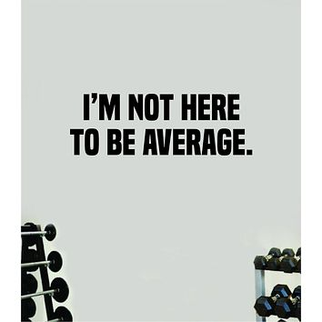 I'm Not Here To Be Average Wall Decal Home Decor Bedroom Room Vinyl Sticker Art Teen Work Out Quote Beast Gym Fitness Lift Strong Inspirational Motivational Health