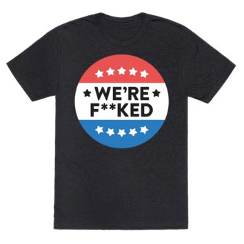 WE'RE F**KED POLITICAL BUTTON (WHITE) T-SHIRT