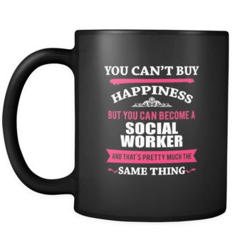 Social Worker You can't buy happiness but you can become a Social Worker and that's pretty much the same thing 11oz Black Mug