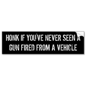 honk if you've never seen a gun fired from a... bumper sticker from Zazzle.com