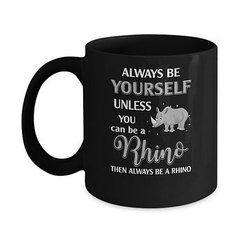 Always Be Yourself Unless You Can Be A Rhino Mug