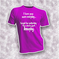 Love you more everyday except yesterday Annoying sarcastic unisex adult shirt, funny gift idea him her, pink black white purple color option