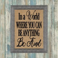 In A World Where You Can Be Anything Be Kind Burlap Framed Print - burlap wall. kitchen decor. dining room. rustic decor. country decor