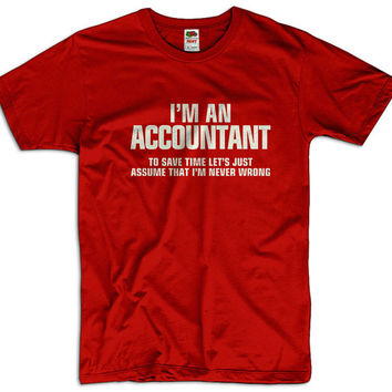 I'm An Accountant To Save Time Lets Assume That I'm Never Wrong Men Women Funny Joke T shirt Tee Gift Present