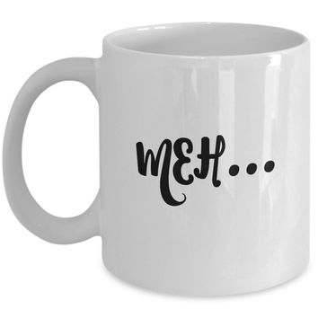 Meh... Funny Mug - Perfect Gift for Your Dad, Mom, Boyfriend, Girlfriend, or Friend - Proudly Made in the USA!