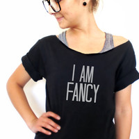 FREE SHIPPING- Hipster Shirt, Off Shoulder Shirt, I am Fancy, Fancy Shirt, Off shoulder top, Slouchy Shirt (women, teen girls)