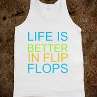"""LIFE IS BETTER IN FLIP FLOPS"""