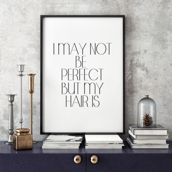 Print Wall Decor Hair Salon Art Black and White Typographic Gift For Hairdresser Fashion print I May Not Be Perfect But My Hair Is