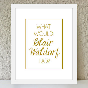 What Would Blair Waldorf Do / gold poster art print - gossip girl quote - dorm decor - preppy art - fashion art - office decor - BFF gift