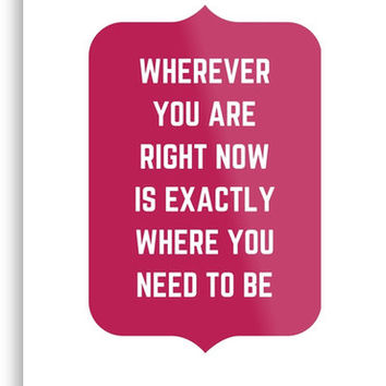 'Wherever you are right now is exactly where you need to be! ' Metal Print by IdeasForArtists