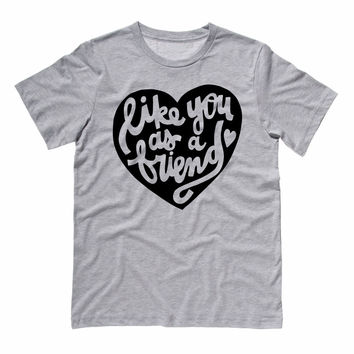 Like You as a Friend Heart T-Shirt