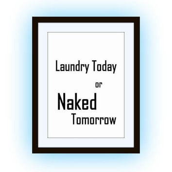 Laundry Today or naked tomorrow, Printable Wall Art, home decor,bathroom decal, Quote decals, room print, poster decoration, men gift funny