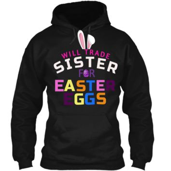 Funny Kids Easter Shirt Will Trade Sister Easter Eggs Gift Pullover Hoodie 8 oz