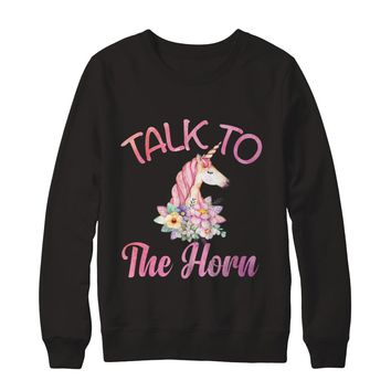 Talk To The Horn Funny Unicorn Sweatshirt