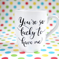 "Hand painted funny mug with text ""You're so lucky to have me"""