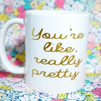 You're Like Really Pretty, Funny Mug, Funny Mug Gift, Mug Gift, Funny Gift, Best Friend Gift, Gift for Sister, Birthday Gift, Gift for Girl