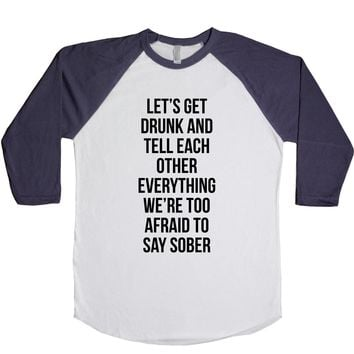 Lets Get Drunk And Tell Each Other Everything We're Too Afraid To Say Sober Unisex Baseball Tee