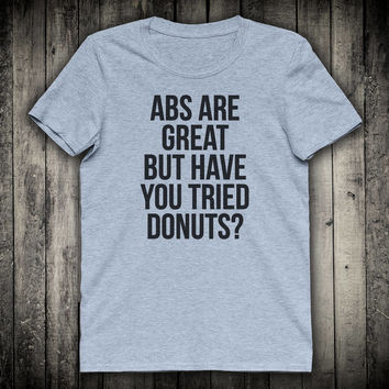 Abs Are Great But Have You Tried Donuts Funny Gym Slogan Tee Workout Fitness Shirt Hipster Food Clothing