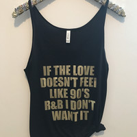 If The Love Doesn't Feel Like 90's R&B I Don't Want It - Slouchy Relaxed Fit Tank - Ruffles with Love - Fashion Tee - Graphic Tee