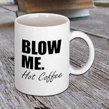BLOW ME. Hot Coffee, Funny Quote Ceramic Mug, Hot Coffee and Drinks, Espresso, Cappuccino, Latte, Morning Coffee Lovers and Drinkers