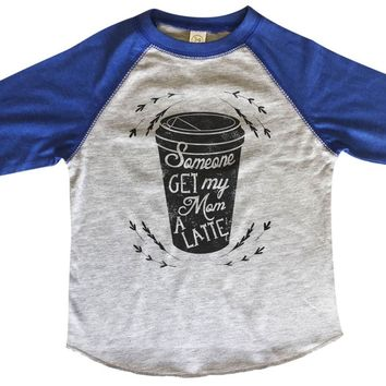 Someone Get My Mom A Latte BOYS OR GIRLS BASEBALL 3/4 SLEEVE RAGLAN - VERY SOFT TRENDY SHIRT B360