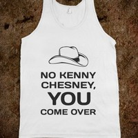 NO KENNY CHESNEY, YOU COME OVER