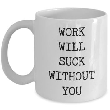 Funny Coworker Leaving Gifts For Women & Men Mug for Work - Work Will Suck Without You Ceramic Coffee Cup