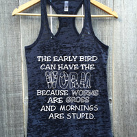 Early Bird Tank Top. Early Bird Get The Worm. Worms Are Gross. Mornings Are Stupid. Womens Gym Gift Workout Burnout Racerback Tank Top